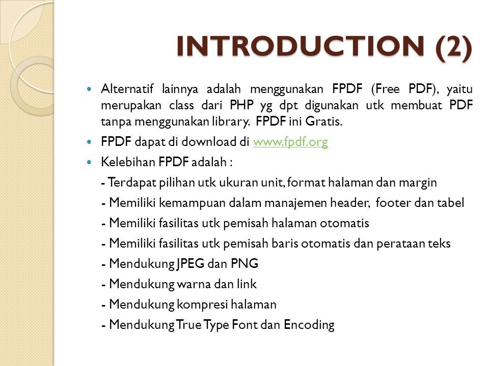 INTRODUCTION (2) Alternatif lainnya adalah menggunakan FPDF (Free PDF), yaitu merupakan class dari PHP yg dpt digunakan utk membuat PDF tanpa mengguna