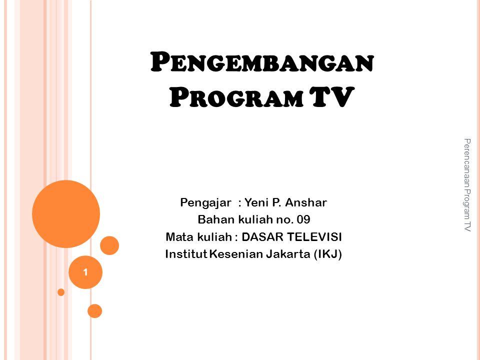 P ENGEMBANGAN P ROGRAM TV Perencanaan Program TV 1 Pengajar : Yeni P. Anshar Bahan kuliah no. 09 Mata kuliah : DASAR TELEVISI Institut Kesenian Jakart