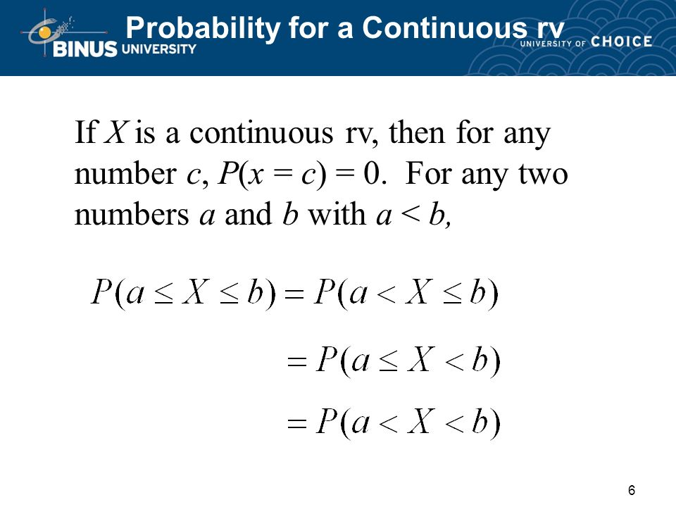 6 Probability for a Continuous rv If X is a continuous rv, then for any number c, P(x = c) = 0.