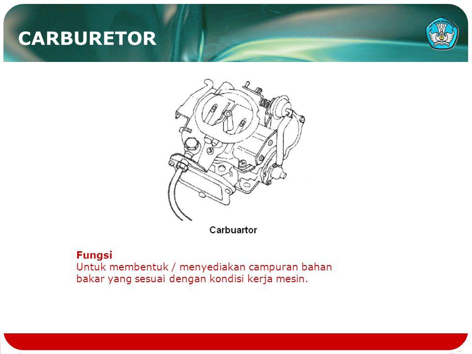 CARBURETOR Fungsi Untuk membentuk / menyediakan campuran bahan bakar yang sesuai dengan kondisi kerja mesin.