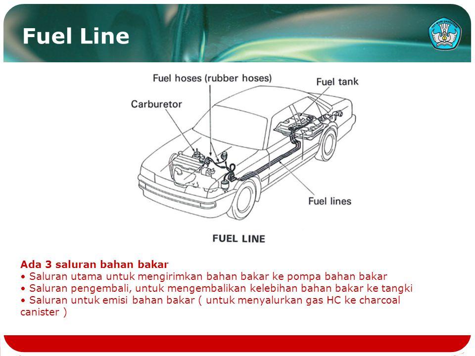 Fuel Line Ada 3 saluran bahan bakar Saluran utama untuk mengirimkan bahan bakar ke pompa bahan bakar Saluran pengembali, untuk mengembalikan kelebihan bahan bakar ke tangki Saluran untuk emisi bahan bakar ( untuk menyalurkan gas HC ke charcoal canister )