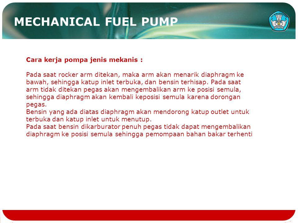 Cara kerja pompa jenis mekanis : Pada saat rocker arm ditekan, maka arm akan menarik diaphragm ke bawah, sehingga katup inlet terbuka, dan bensin terhisap.