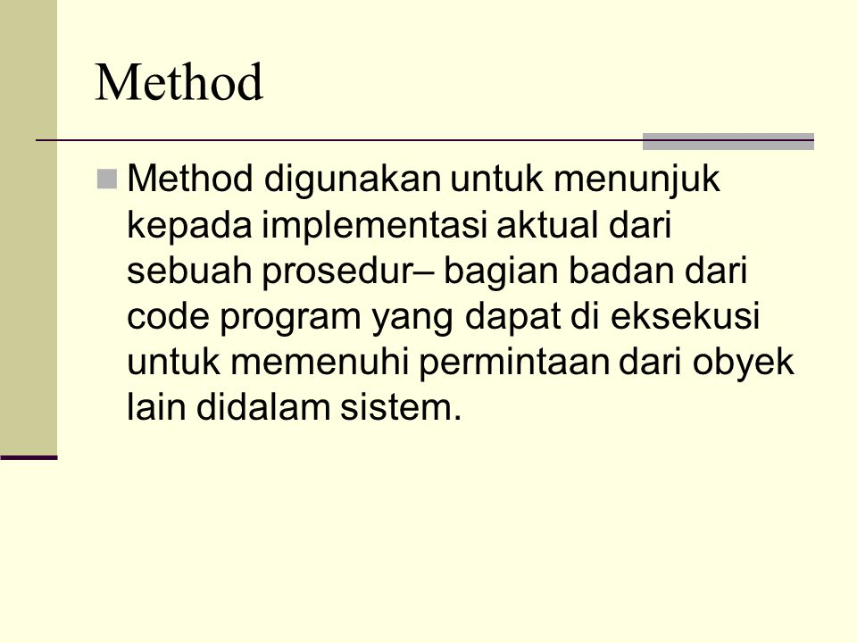 Method Method digunakan untuk menunjuk kepada implementasi aktual dari sebuah prosedur– bagian badan dari code program yang dapat di eksekusi untuk memenuhi permintaan dari obyek lain didalam sistem.