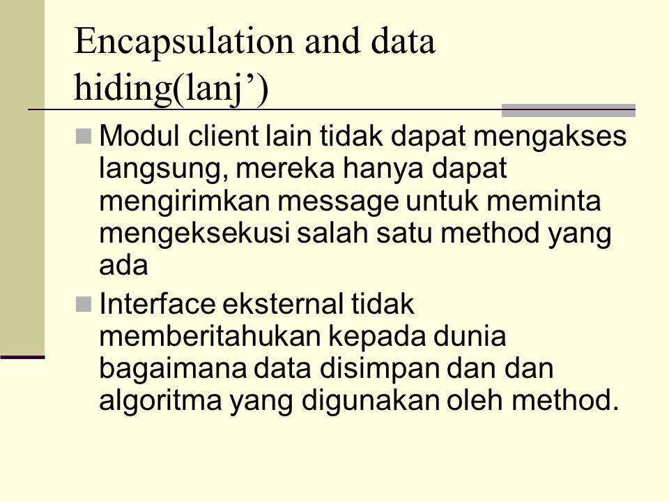 Encapsulation and data hiding(lanj') Modul client lain tidak dapat mengakses langsung, mereka hanya dapat mengirimkan message untuk meminta mengeksekusi salah satu method yang ada Interface eksternal tidak memberitahukan kepada dunia bagaimana data disimpan dan dan algoritma yang digunakan oleh method.