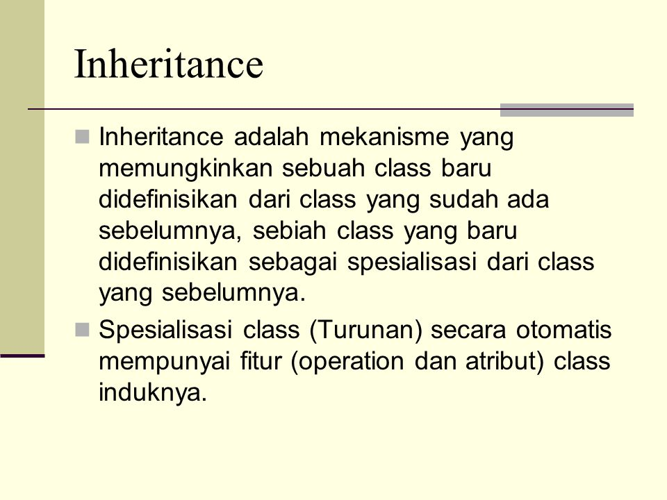 Inheritance Inheritance adalah mekanisme yang memungkinkan sebuah class baru didefinisikan dari class yang sudah ada sebelumnya, sebiah class yang bar