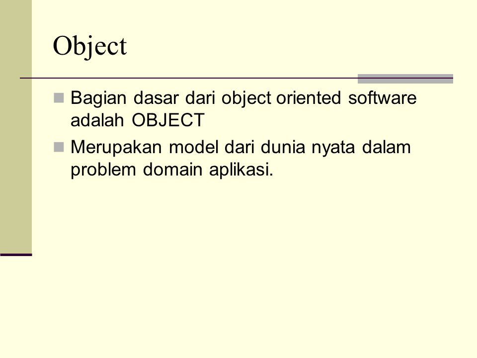TermDefinition ObjectPaket unit software yang berisi data dan methods yang digunakan untuk memanipulasi data tersebut ClassTemplate ( model dasar ) atau Pabrik untuk menbuat sebuah obyek AttributeData item yang didefiniskan sebagai bagian dari class atau obyek OperationProsedur atau fungsi yang didefinisikan sebagai bagian dari class atau obyek, biasanya digunakan untuk memyebut publik prosedur didalam obyek MethodProsedur atau fungsi yang didefinisikan sebagai bagian dari class atau obyek menggunakan istilah ini untuk mengambarkan implementasi prosedur MessagePermintaan yang dikirim ke sebuah obyek untuk mengeksekusi sebuah methods yang ada didalamnya EncapsulationPemaketab data dan operasi kedalam sebuah obyek Data hidingMembuat detail internal dari sebuah obyek tidak dapat diakses oleh obyek lain InheritanceMekanisme untuk mendefiniskan sebuah class baru dari class yang sudah ada.