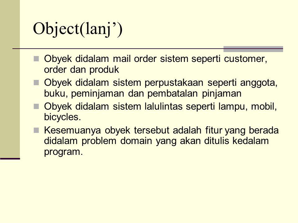 Object(lanj') Obyek didalam O-O sistem dapat mewakili hal-hal fisik( seperti pelanggan, produk, anggota, buku), konseptual (seperti order, peminjamanm reservasi, pengembalian) dan organisasi (seperti perusahaan, departemen) Obyek dapat juga berupa implementasi seperti GUI Windows, file atau linked list
