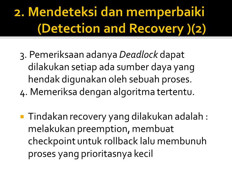 3. Pemeriksaan adanya Deadlock dapat dilakukan setiap ada sumber daya yang hendak digunakan oleh sebuah proses. 4. Memeriksa dengan algoritma tertentu