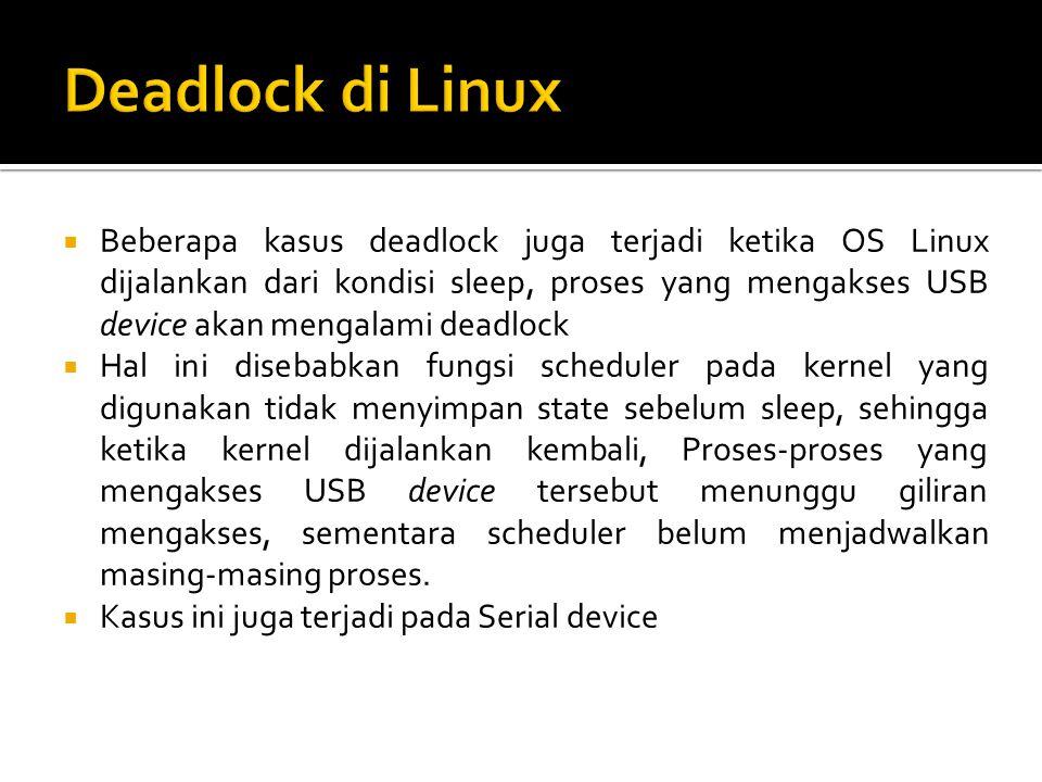  Beberapa kasus deadlock juga terjadi ketika OS Linux dijalankan dari kondisi sleep, proses yang mengakses USB device akan mengalami deadlock  Hal i