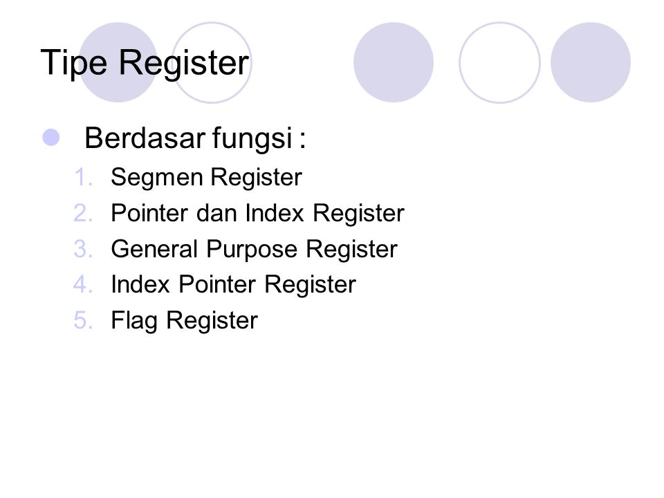 Tipe Register Berdasar fungsi : 1.Segmen Register 2.Pointer dan Index Register 3.General Purpose Register 4.Index Pointer Register 5.Flag Register