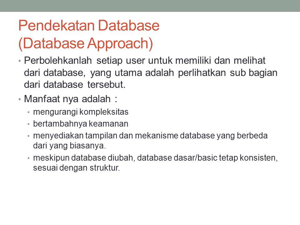 Pendekatan Database (Database Approach) Perbolehkanlah setiap user untuk memiliki dan melihat dari database, yang utama adalah perlihatkan sub bagian