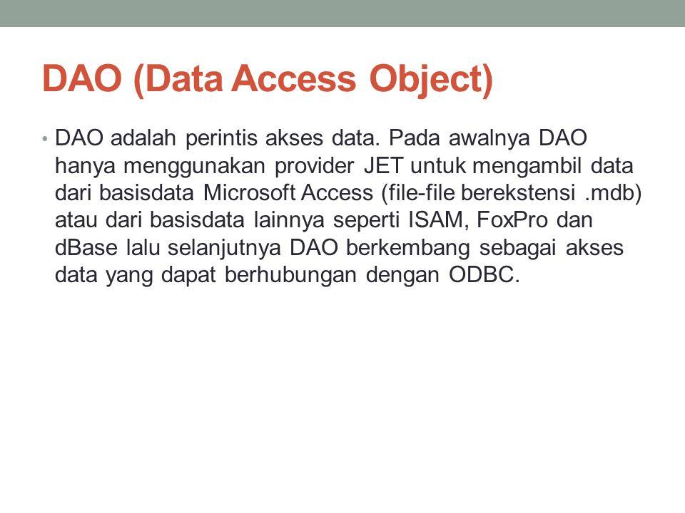 DAO (Data Access Object) DAO adalah perintis akses data. Pada awalnya DAO hanya menggunakan provider JET untuk mengambil data dari basisdata Microsoft