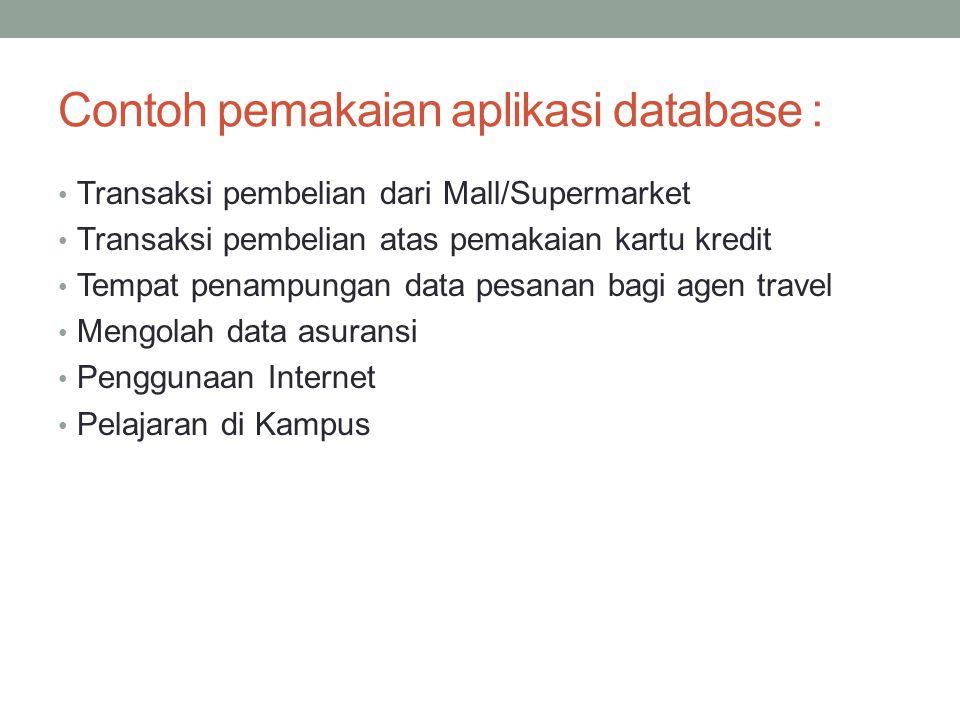 Contoh pemakaian aplikasi database : Transaksi pembelian dari Mall/Supermarket Transaksi pembelian atas pemakaian kartu kredit Tempat penampungan data