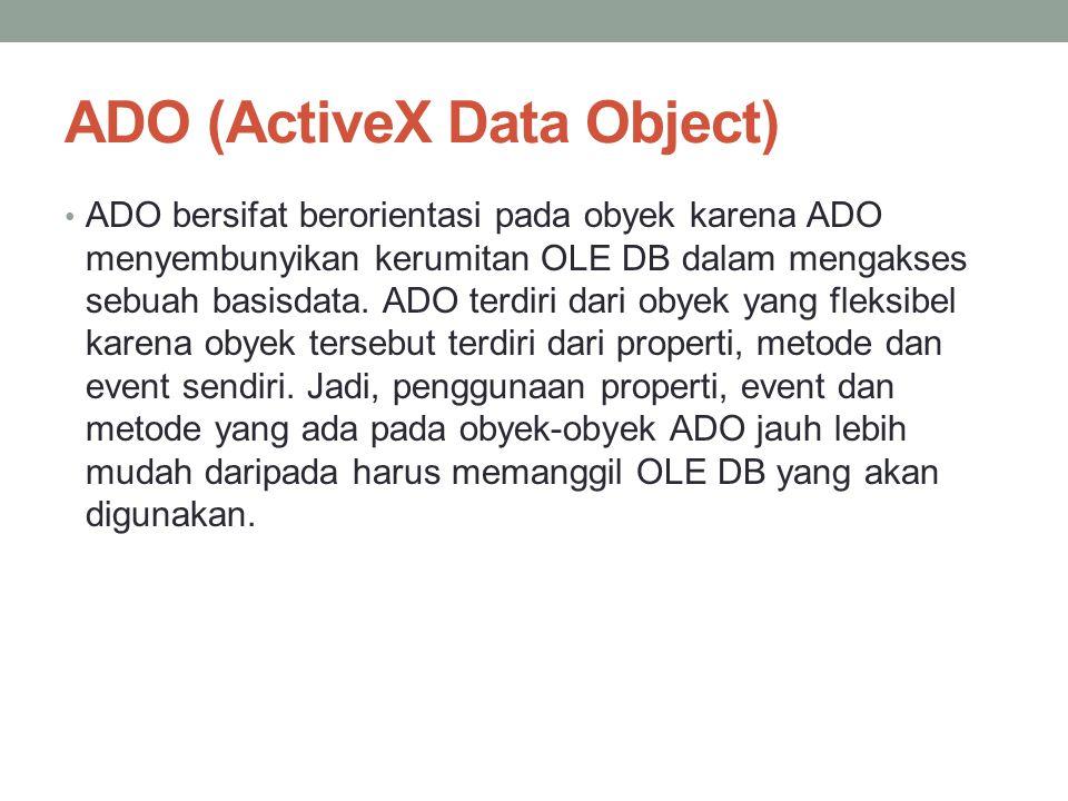ADO (ActiveX Data Object) ADO bersifat berorientasi pada obyek karena ADO menyembunyikan kerumitan OLE DB dalam mengakses sebuah basisdata. ADO terdir