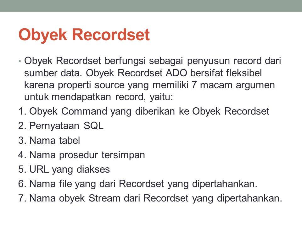 Obyek Recordset Obyek Recordset berfungsi sebagai penyusun record dari sumber data. Obyek Recordset ADO bersifat fleksibel karena properti source yang