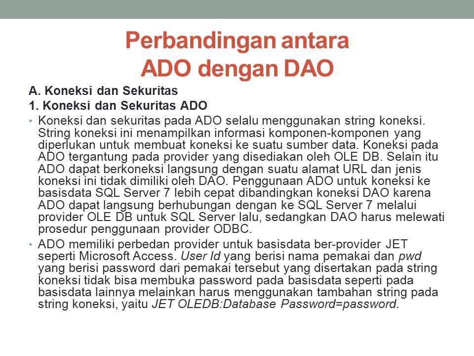 Perbandingan antara ADO dengan DAO A. Koneksi dan Sekuritas 1. Koneksi dan Sekuritas ADO Koneksi dan sekuritas pada ADO selalu menggunakan string kone