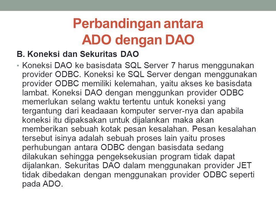 Perbandingan antara ADO dengan DAO B. Koneksi dan Sekuritas DAO Koneksi DAO ke basisdata SQL Server 7 harus menggunakan provider ODBC. Koneksi ke SQL