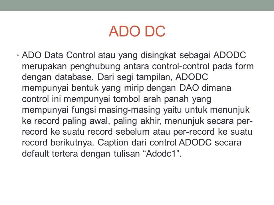 ADO DC ADO Data Control atau yang disingkat sebagai ADODC merupakan penghubung antara control-control pada form dengan database. Dari segi tampilan, A