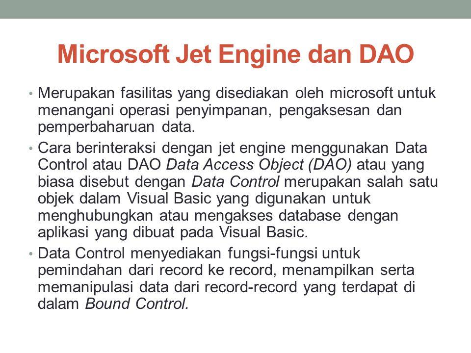 Microsoft Jet Engine dan DAO Merupakan fasilitas yang disediakan oleh microsoft untuk menangani operasi penyimpanan, pengaksesan dan pemperbaharuan da