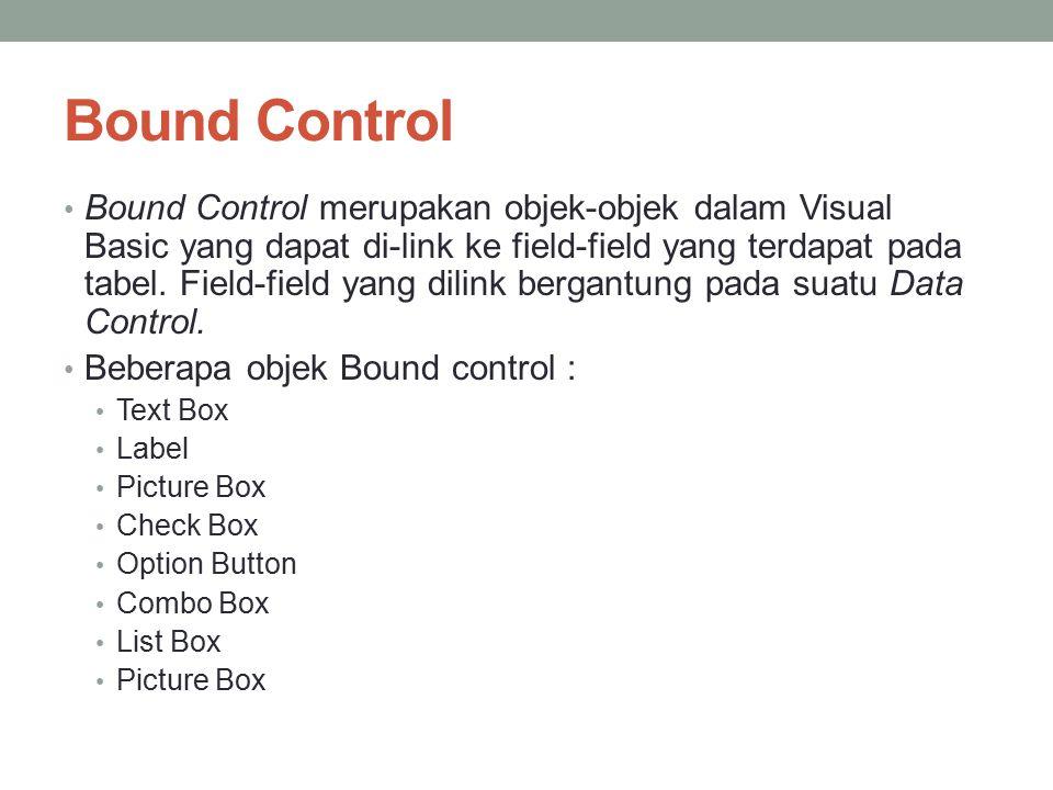 Bound Control Bound Control merupakan objek-objek dalam Visual Basic yang dapat di-link ke field-field yang terdapat pada tabel. Field-field yang dili