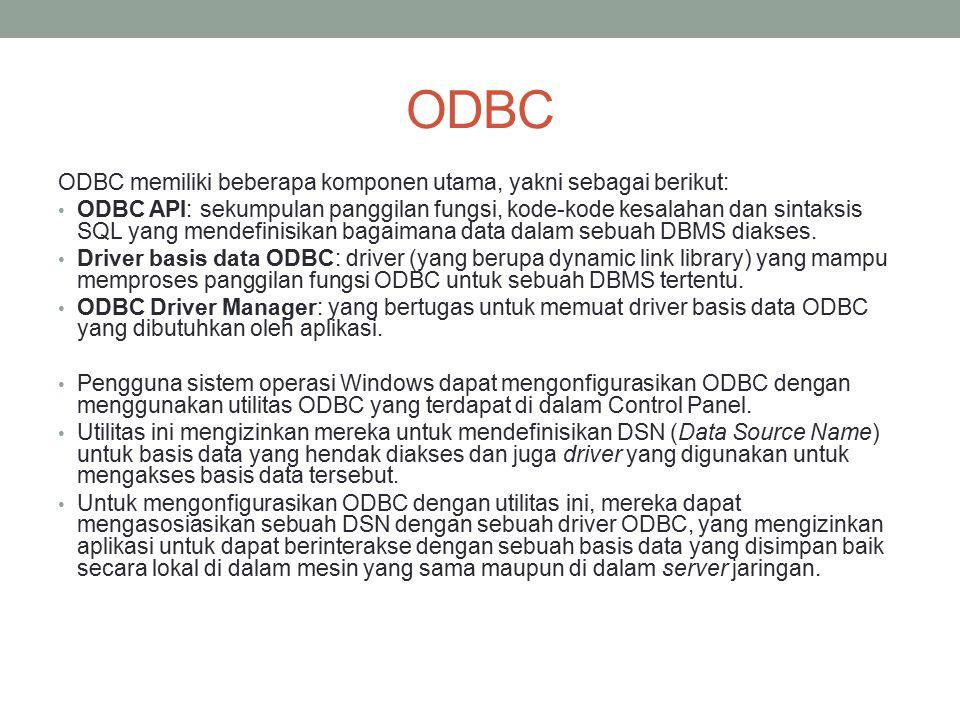 ODBC ODBC memiliki beberapa komponen utama, yakni sebagai berikut: ODBC API: sekumpulan panggilan fungsi, kode-kode kesalahan dan sintaksis SQL yang m