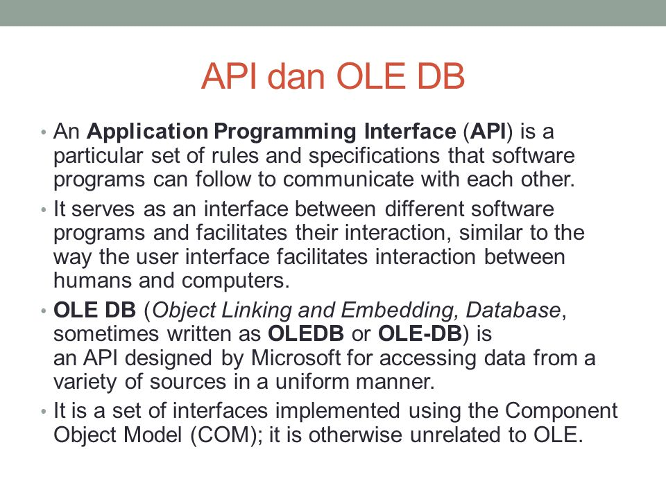 API dan OLE DB An Application Programming Interface (API) is a particular set of rules and specifications that software programs can follow to communi