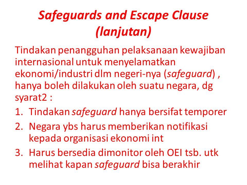 Safeguards and Escape Clause (lanjutan) Tindakan penangguhan pelaksanaan kewajiban internasional untuk menyelamatkan ekonomi/industri dlm negeri-nya (safeguard), hanya boleh dilakukan oleh suatu negara, dg syarat2 : 1.Tindakan safeguard hanya bersifat temporer 2.Negara ybs harus memberikan notifikasi kepada organisasi ekonomi int 3.Harus bersedia dimonitor oleh OEI tsb.