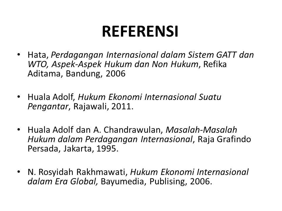 REFERENSI Hata, Perdagangan Internasional dalam Sistem GATT dan WTO, Aspek-Aspek Hukum dan Non Hukum, Refika Aditama, Bandung, 2006 Huala Adolf, Hukum Ekonomi Internasional Suatu Pengantar, Rajawali, 2011.