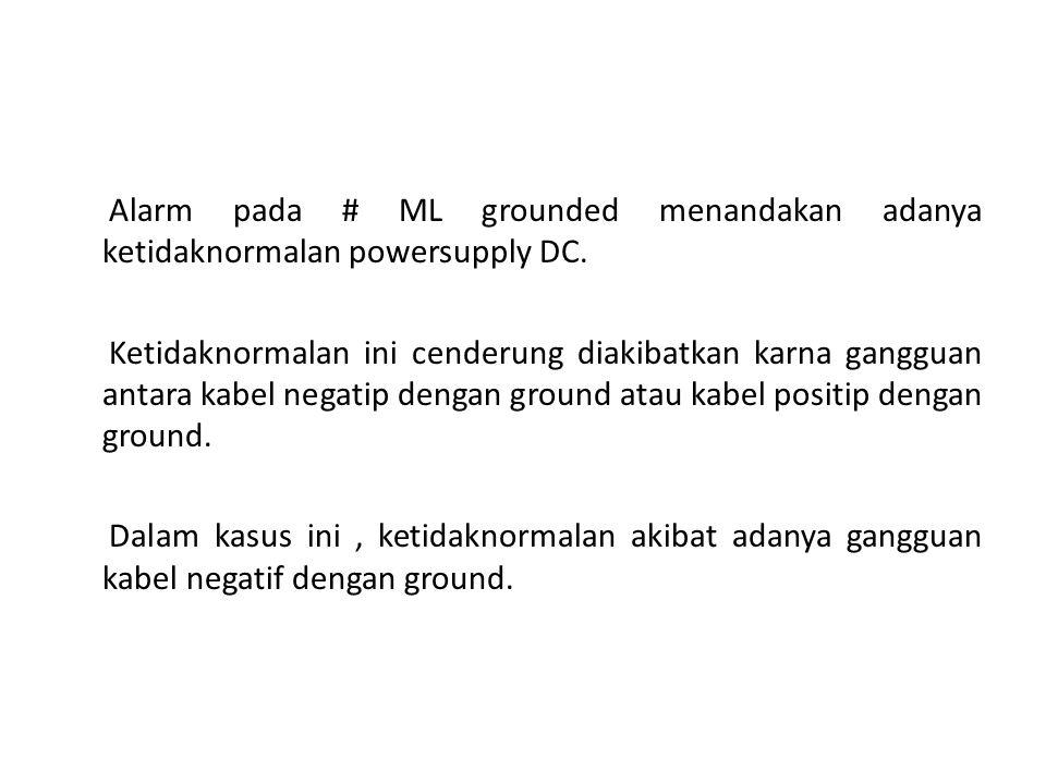 Alarm pada # ML grounded menandakan adanya ketidaknormalan powersupply DC. Ketidaknormalan ini cenderung diakibatkan karna gangguan antara kabel negat