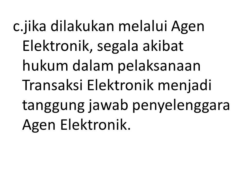 c.jika dilakukan melalui Agen Elektronik, segala akibat hukum dalam pelaksanaan Transaksi Elektronik menjadi tanggung jawab penyelenggara Agen Elektro