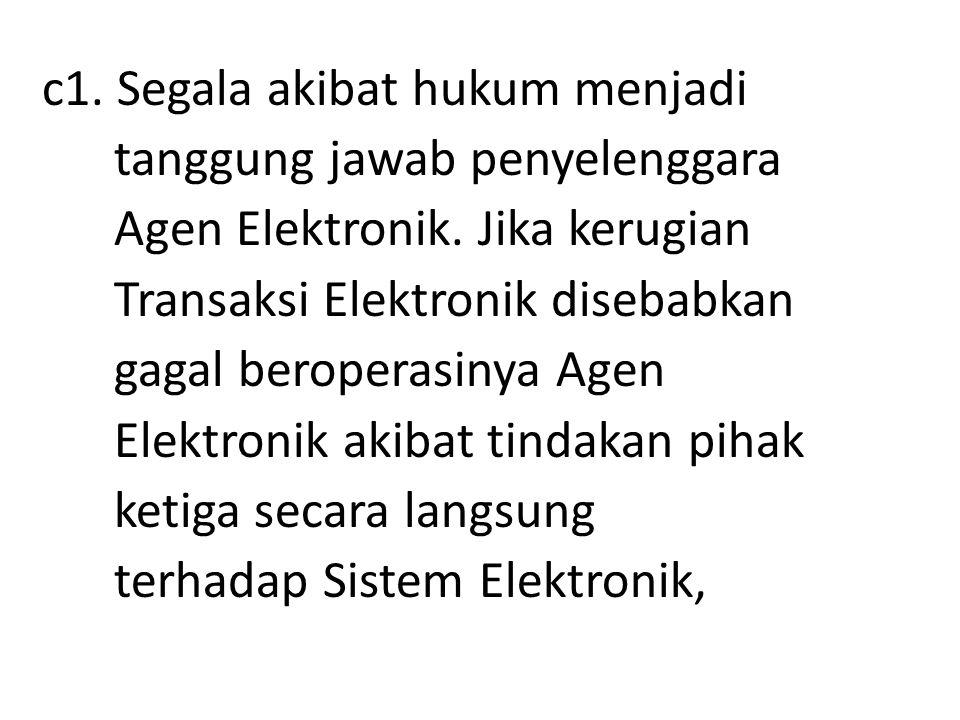 c1. Segala akibat hukum menjadi tanggung jawab penyelenggara Agen Elektronik. Jika kerugian Transaksi Elektronik disebabkan gagal beroperasinya Agen E