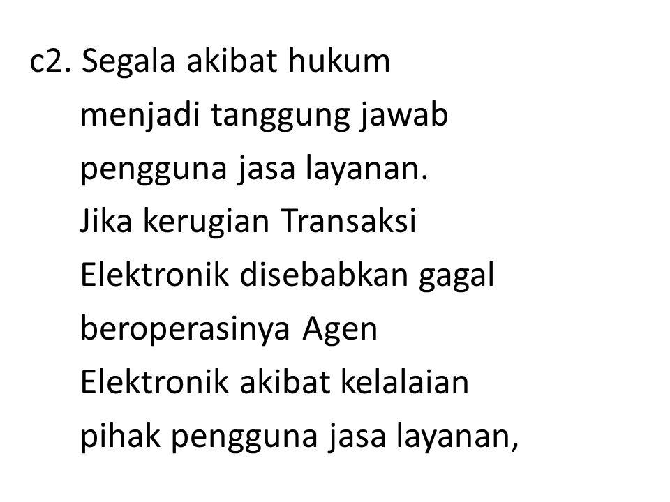 c2. Segala akibat hukum menjadi tanggung jawab pengguna jasa layanan. Jika kerugian Transaksi Elektronik disebabkan gagal beroperasinya Agen Elektroni