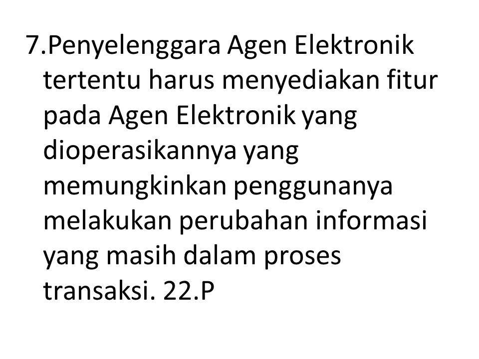 7.Penyelenggara Agen Elektronik tertentu harus menyediakan fitur pada Agen Elektronik yang dioperasikannya yang memungkinkan penggunanya melakukan perubahan informasi yang masih dalam proses transaksi.