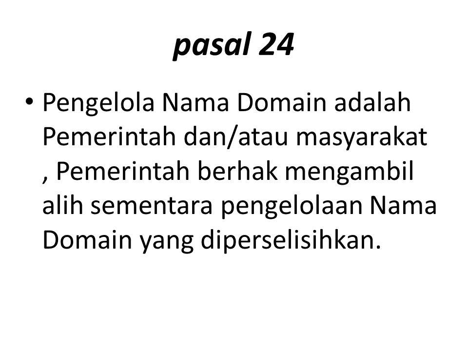 pasal 24 Pengelola Nama Domain adalah Pemerintah dan/atau masyarakat, Pemerintah berhak mengambil alih sementara pengelolaan Nama Domain yang diperselisihkan.