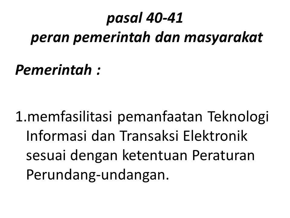 pasal 40-41 peran pemerintah dan masyarakat Pemerintah : 1.memfasilitasi pemanfaatan Teknologi Informasi dan Transaksi Elektronik sesuai dengan ketentuan Peraturan Perundang-undangan.