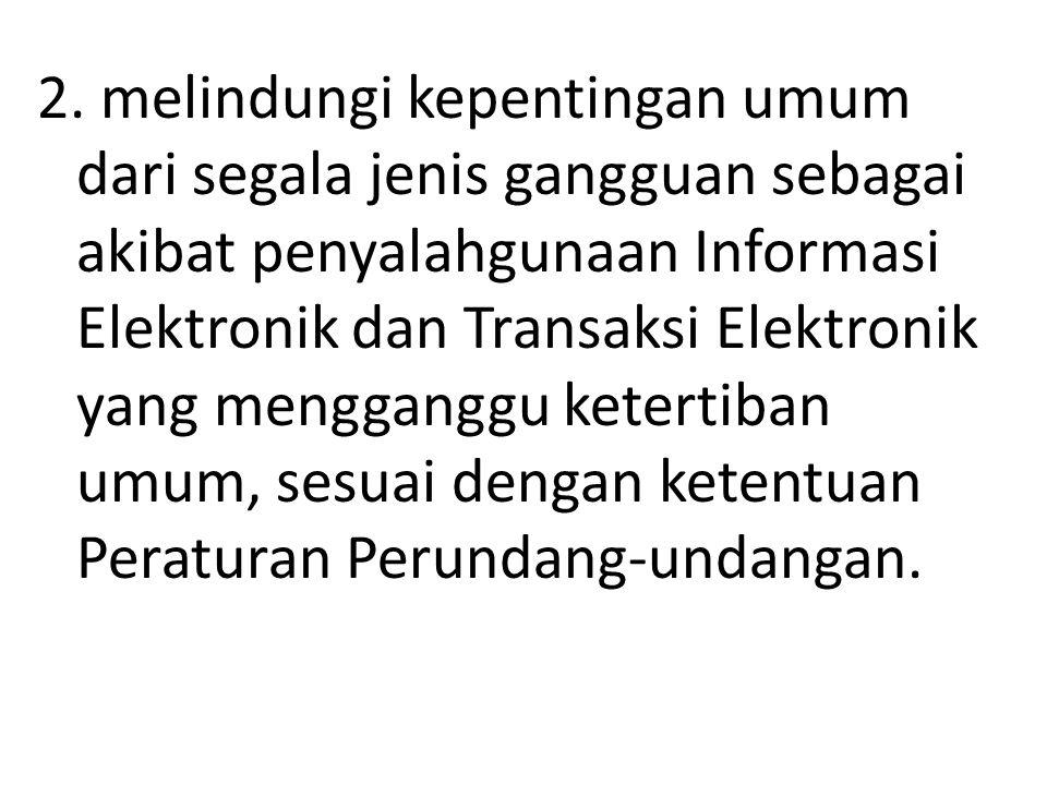 2. melindungi kepentingan umum dari segala jenis gangguan sebagai akibat penyalahgunaan Informasi Elektronik dan Transaksi Elektronik yang mengganggu