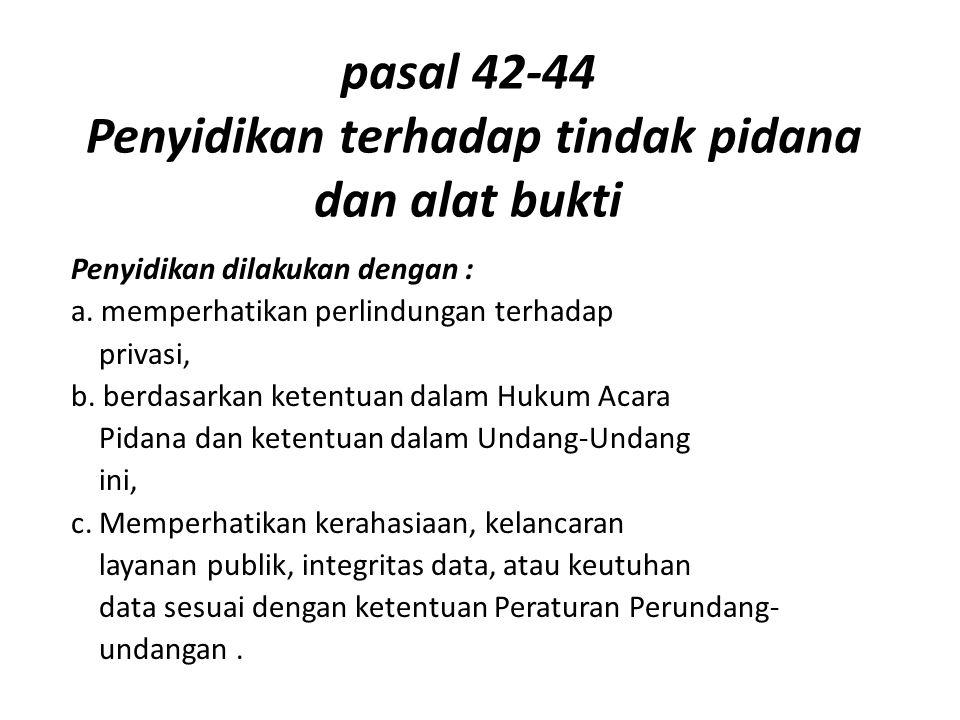 pasal 42-44 Penyidikan terhadap tindak pidana dan alat bukti Penyidikan dilakukan dengan : a. memperhatikan perlindungan terhadap privasi, b. berdasar
