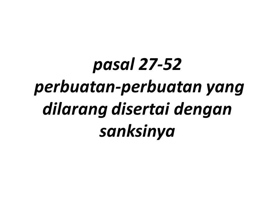 pasal 27-52 perbuatan-perbuatan yang dilarang disertai dengan sanksinya