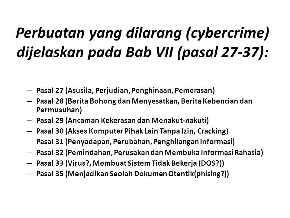 Perbuatan yang dilarang (cybercrime) dijelaskan pada Bab VII (pasal 27-37): – Pasal 27 (Asusila, Perjudian, Penghinaan, Pemerasan) – Pasal 28 (Berita Bohong dan Menyesatkan, Berita Kebencian dan Permusuhan) – Pasal 29 (Ancaman Kekerasan dan Menakut-nakuti) – Pasal 30 (Akses Komputer Pihak Lain Tanpa Izin, Cracking) – Pasal 31 (Penyadapan, Perubahan, Penghilangan Informasi) – Pasal 32 (Pemindahan, Perusakan dan Membuka Informasi Rahasia) – Pasal 33 (Virus?, Membuat Sistem Tidak Bekerja (DOS?)) – Pasal 35 (Menjadikan Seolah Dokumen Otentik(phising?))
