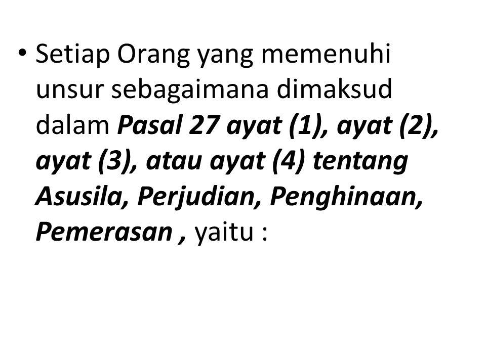 Setiap Orang yang memenuhi unsur sebagaimana dimaksud dalam Pasal 27 ayat (1), ayat (2), ayat (3), atau ayat (4) tentang Asusila, Perjudian, Penghinaan, Pemerasan, yaitu :