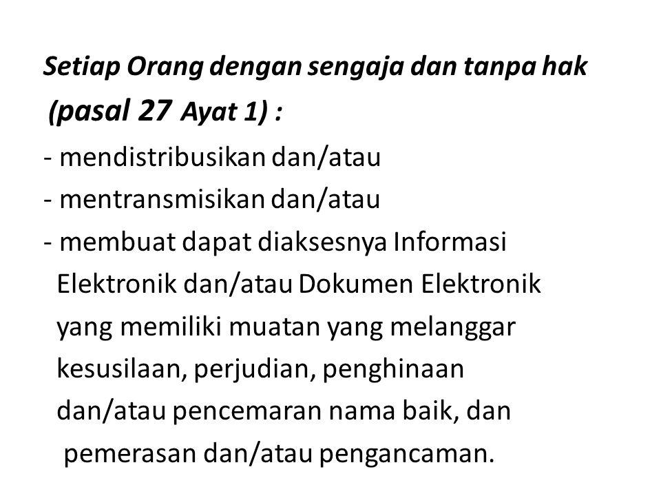 Setiap Orang dengan sengaja dan tanpa hak ( pasal 27 Ayat 1) : - mendistribusikan dan/atau - mentransmisikan dan/atau - membuat dapat diaksesnya Infor