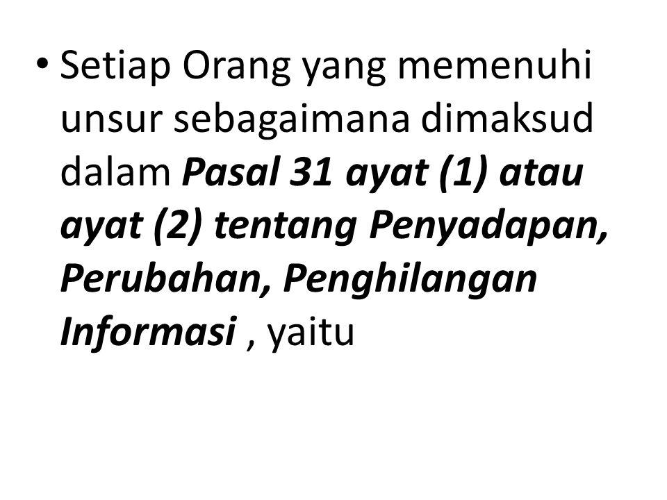 Setiap Orang yang memenuhi unsur sebagaimana dimaksud dalam Pasal 31 ayat (1) atau ayat (2) tentang Penyadapan, Perubahan, Penghilangan Informasi, yaitu