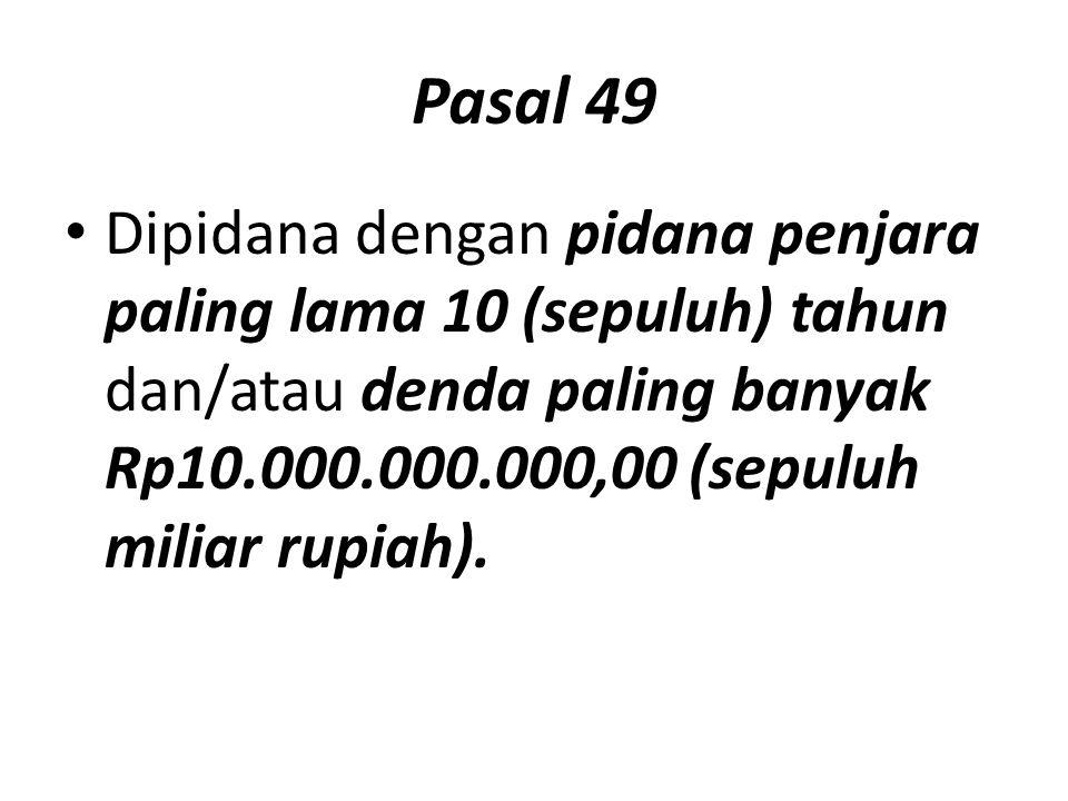 Pasal 49 Dipidana dengan pidana penjara paling lama 10 (sepuluh) tahun dan/atau denda paling banyak Rp10.000.000.000,00 (sepuluh miliar rupiah).