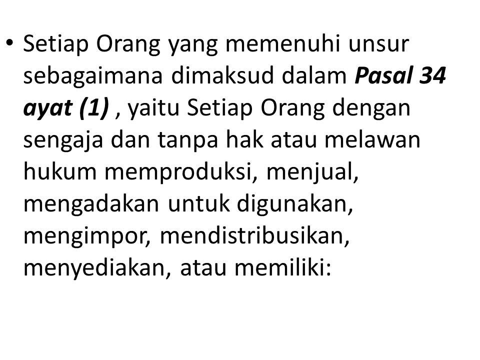 Setiap Orang yang memenuhi unsur sebagaimana dimaksud dalam Pasal 34 ayat (1), yaitu Setiap Orang dengan sengaja dan tanpa hak atau melawan hukum memproduksi, menjual, mengadakan untuk digunakan, mengimpor, mendistribusikan, menyediakan, atau memiliki: