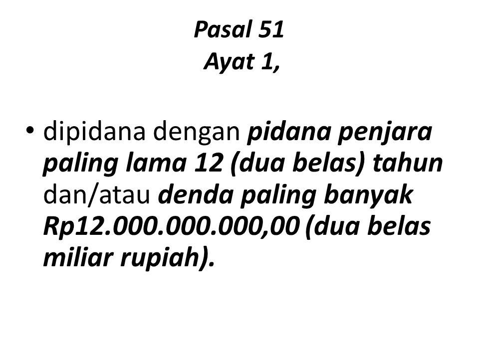 Pasal 51 Ayat 1, dipidana dengan pidana penjara paling lama 12 (dua belas) tahun dan/atau denda paling banyak Rp12.000.000.000,00 (dua belas miliar ru