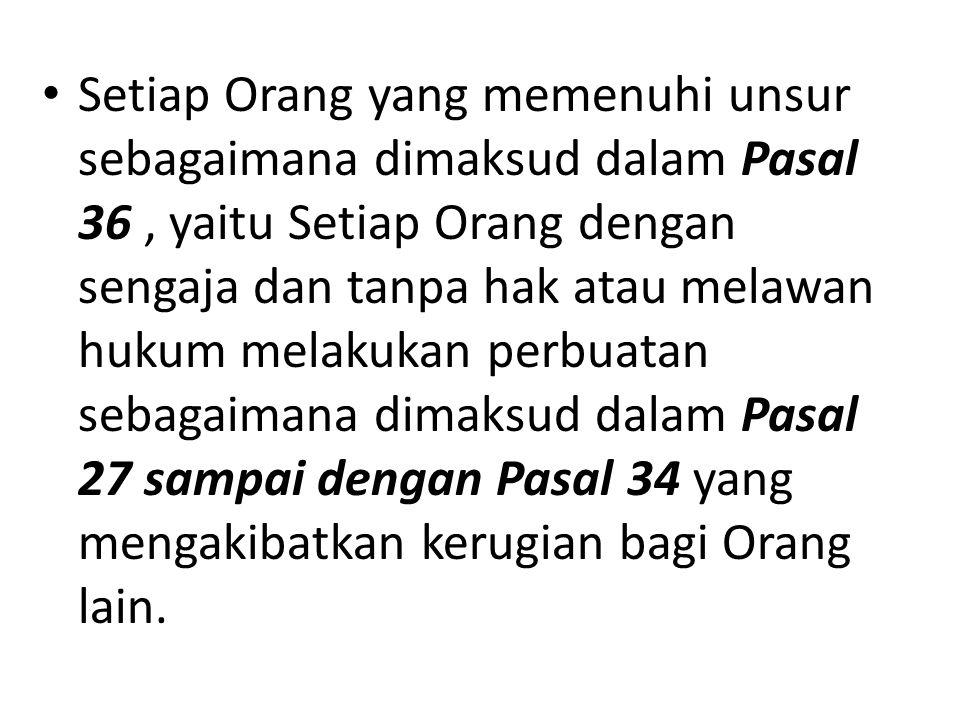 Setiap Orang yang memenuhi unsur sebagaimana dimaksud dalam Pasal 36, yaitu Setiap Orang dengan sengaja dan tanpa hak atau melawan hukum melakukan per