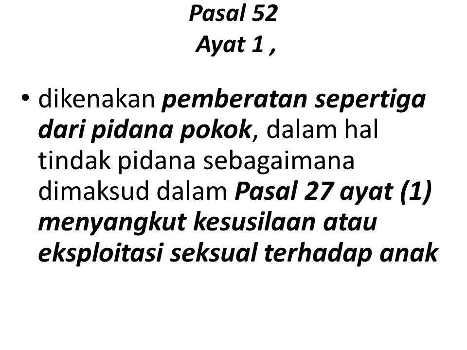 Pasal 52 Ayat 1, dikenakan pemberatan sepertiga dari pidana pokok, dalam hal tindak pidana sebagaimana dimaksud dalam Pasal 27 ayat (1) menyangkut kesusilaan atau eksploitasi seksual terhadap anak
