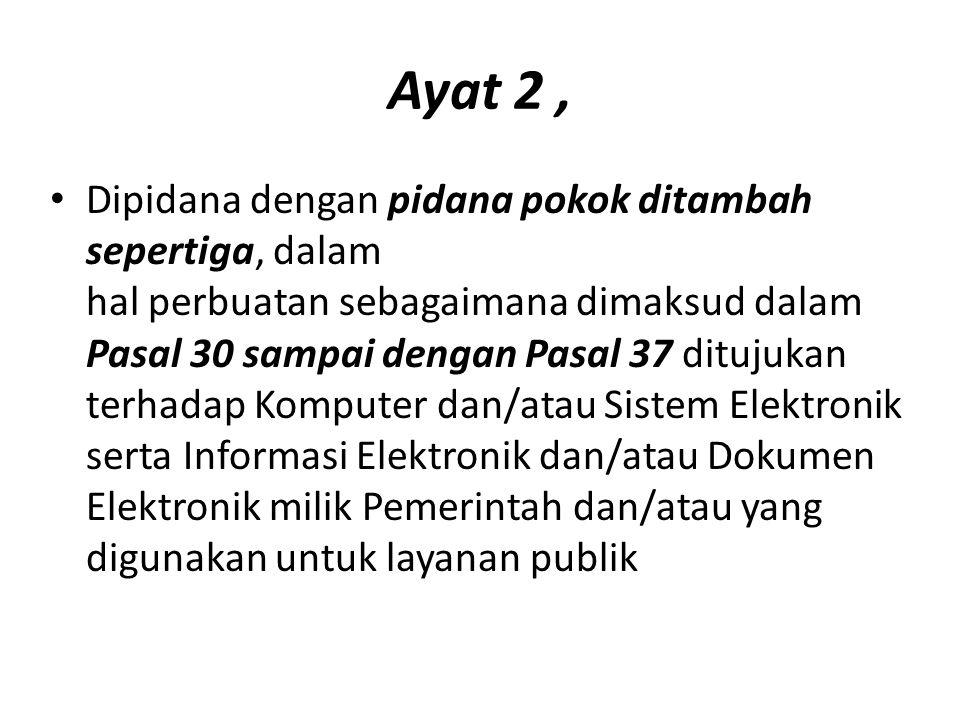 Ayat 2, Dipidana dengan pidana pokok ditambah sepertiga, dalam hal perbuatan sebagaimana dimaksud dalam Pasal 30 sampai dengan Pasal 37 ditujukan terhadap Komputer dan/atau Sistem Elektronik serta Informasi Elektronik dan/atau Dokumen Elektronik milik Pemerintah dan/atau yang digunakan untuk layanan publik