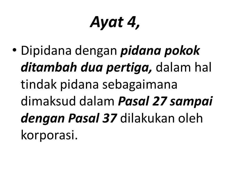 Ayat 4, Dipidana dengan pidana pokok ditambah dua pertiga, dalam hal tindak pidana sebagaimana dimaksud dalam Pasal 27 sampai dengan Pasal 37 dilakukan oleh korporasi.