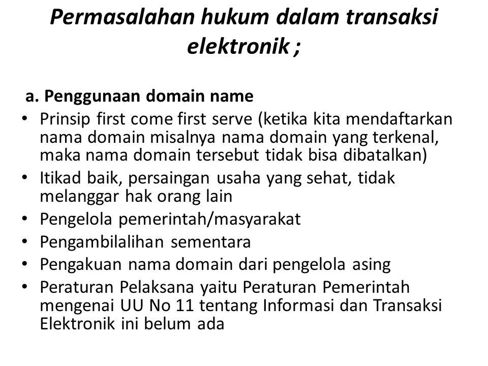 Permasalahan hukum dalam transaksi elektronik ; a. Penggunaan domain name Prinsip first come first serve (ketika kita mendaftarkan nama domain misalny